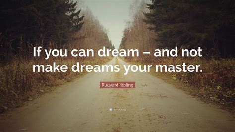And Not Make Dreams Your Master rudyard kipling quote if you can and not make