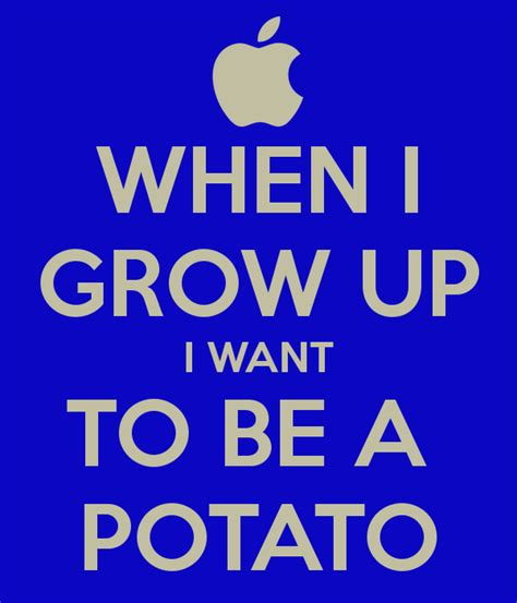 What I Want To Be When I Grow Up Essay by When I Grow Up I Want To Be A Potato Keep Calm And Carry On Image Generator