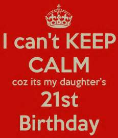 21st Birthday Quotes For My I Can T Keep Calm Coz Its My Daughter S 21st Birthday