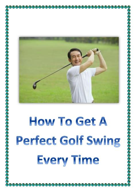 how to perfect golf swing how to get a perfect golf swing every time