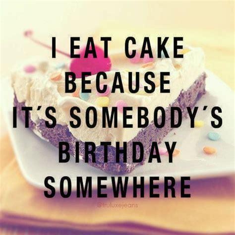 i eat cake because it s somebody s birthday somewhere