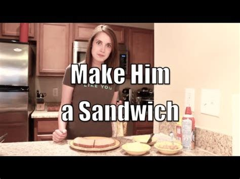 Made Meme - make him a sandwich overly attached girlfriend youtube