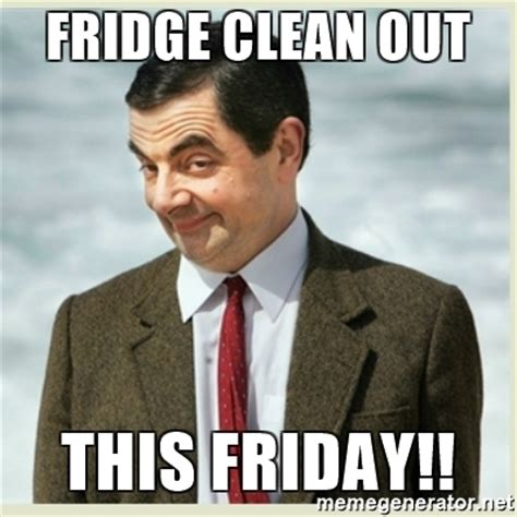 Fridge Meme - fridge clean out this friday mr bean meme generator