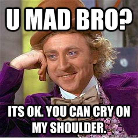 You Mad Bro Meme - u mad bro its ok you can cry on my shoulder