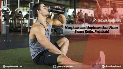 Suplemen Fitnes Mengkonsumsi Suplemen Saat Fitnes Secara Rutin Perlukah
