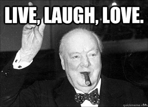 live laugh love meme live laugh love misattributed churchill quickmeme