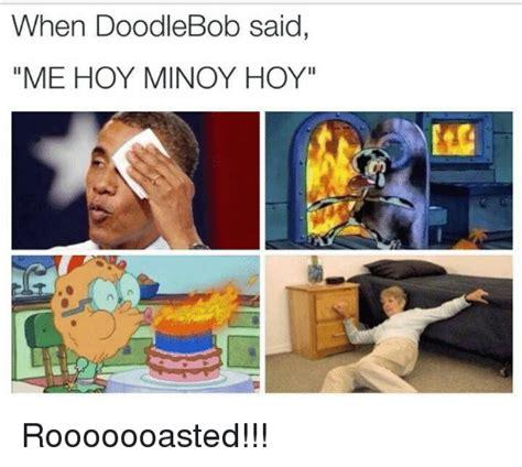 doodlebob hoy minoy when doodle bob said me hoy minoy hoy rooooooasted