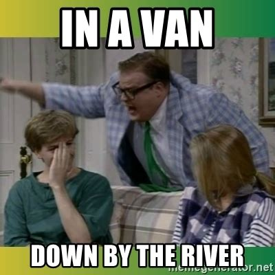 Chris Farley Memes - in a van down by the river chris farley troll meme