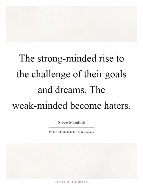 rise to the challenge quotes the strong minded rise to the challenge of their goals and