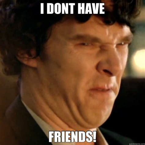 Sherlock Memes - i dont have friends sherlock quickmeme