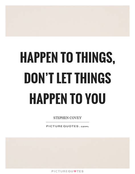 Things That Dont Get About by Happen To Things Don T Let Things Happen To You Picture