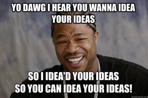 Meme Ideas - yo dawg i hear you wanna idea your ideas so i idea d your