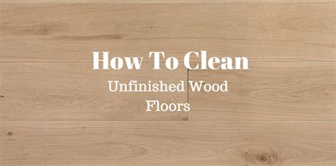 How To Clean Wood | how to clean unfinished wood floors last updated august 2016