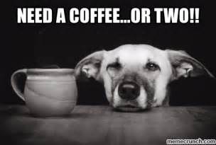 Need Coffee Meme - need a coffee or two