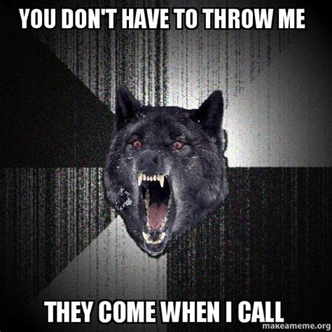 Meme Generator Insanity Wolf - you don t have to throw me they come when i call