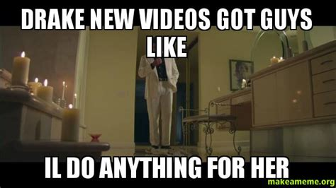New Drake Meme - drake new videos got guys like il do anything for her