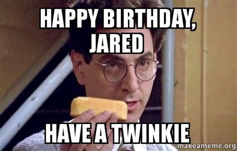 Twinkie Meme - happy birthday jared have a twinkie make a meme