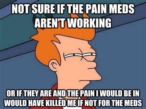 Pain Meme - not sure if the pain meds aren t working or if they are