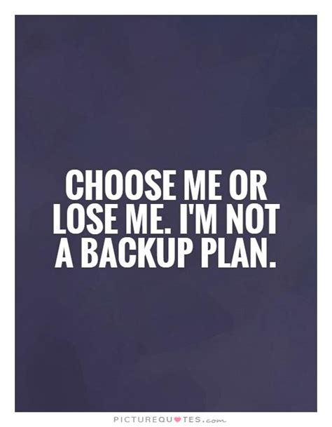 I Am Not A Backup Plan Quotes choose me or lose me i m not a backup plan picture quotes