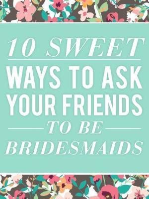 how to ask someone to be your sweet way to ask someone to be your bridesmaid