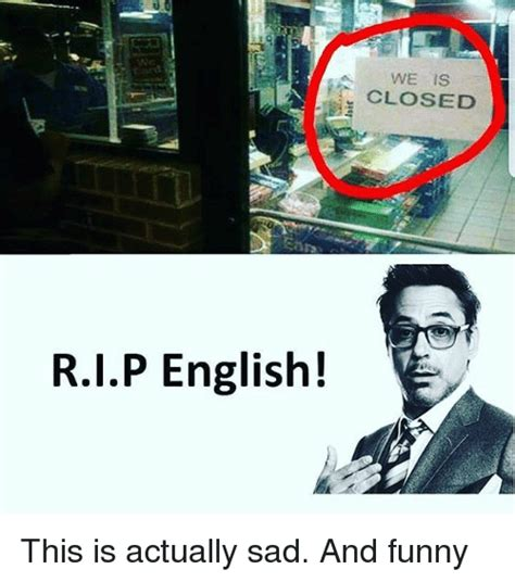 Memes That Are Actually Funny - rip english we is closed this is actually sad and funny