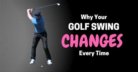 why swing why your golf swing changes every time adam young golf