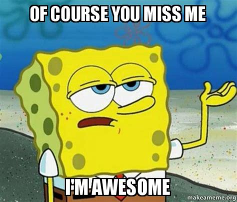 Miss Me Meme - of course you miss me i m awesome tough spongebob i ll