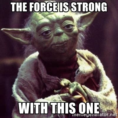 The Force Is Strong With This One Meme - the force is strong with this one yoda star wars meme