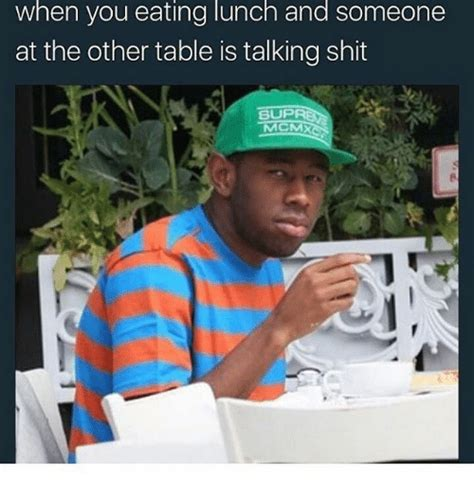 Shit Talking Memes - when you eating lunch and someone at the other table is
