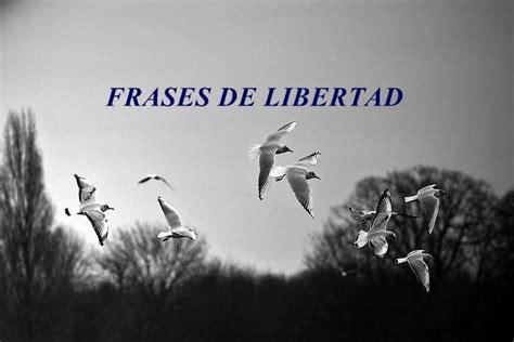 frases de libertad cortas frases de libertad 635 frases