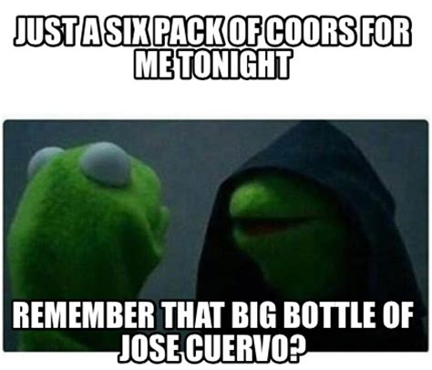 Jose Cuervo Meme - meme creator just a six pack of coors for me tonight
