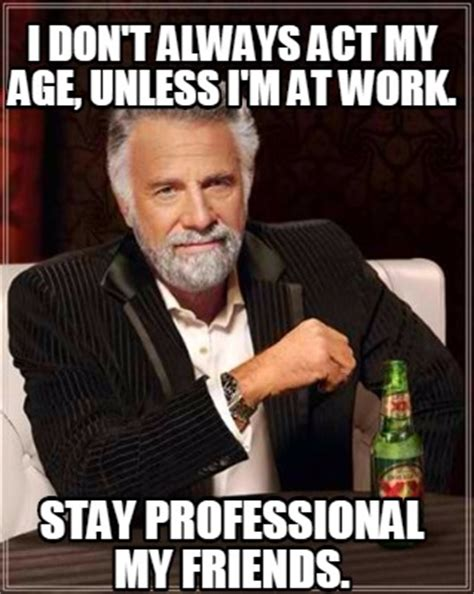Professional Meme - meme creator i don t always act my age unless i m at