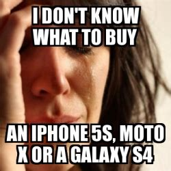 Moto X Memes - meme problems i don t know what to buy an iphone 5s