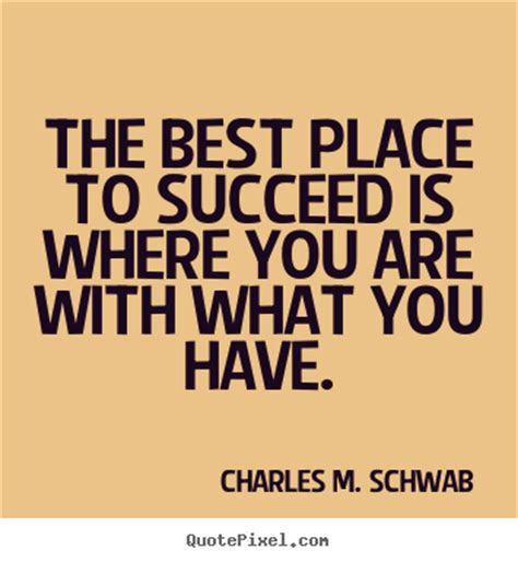 Quotes About A Place Make Custom Picture Quotes About Success The Best Place To Succeed Is Where You Are With What