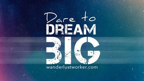 big dreams having big dreams wanderlust worker