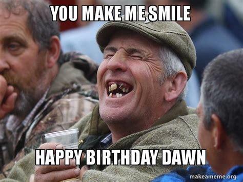 You Make Me Smile Meme - you make me smile happy birthday dawn make a meme
