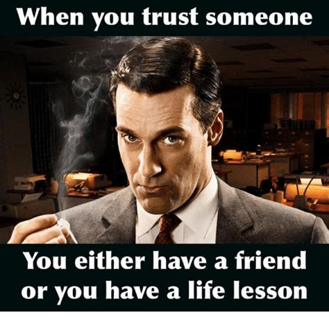 Life Lesson Memes - when you trust someone you either have a friend or you