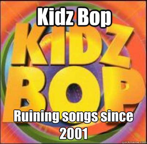Kidz Bop Meme - kidz bop ruining songs since 2001 kidz bop quickmeme