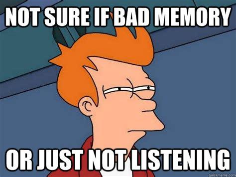 Not Listening Meme - not sure if bad memory or just not listening futurama