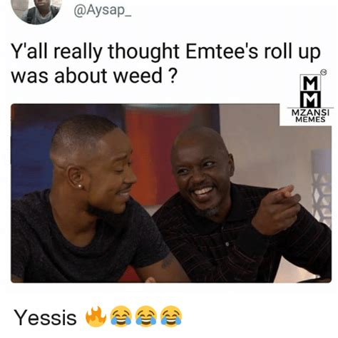 Roll Up Meme - y all really thought emtee s roll up was about weed
