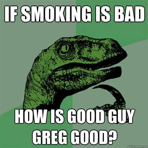 Smoking Is Bad Meme - if smoking is bad how is good guy greg good