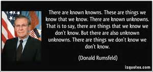 There are known knowns these are things we know that we know there