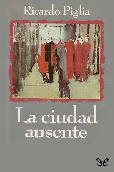 la ciudad ausente the la ciudad ausente por ricardo piglia pdf descargar gratis
