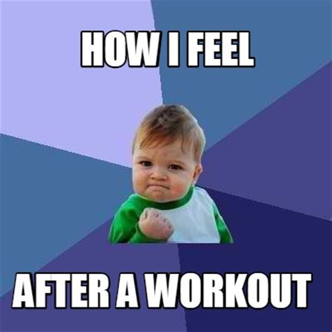How I Feel Meme - meme creator how i feel after a workout