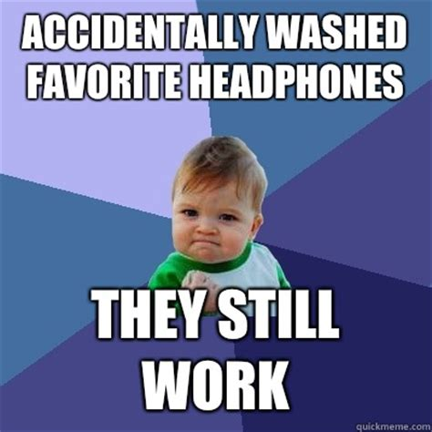 Accidentally Meme - accidentally washed favorite headphones they still work