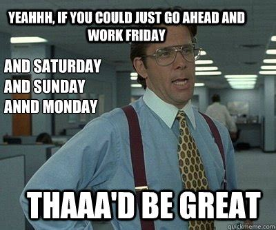 Office Space Saturday Yeah I M Gonna To Need You To Go Ahead And Work This