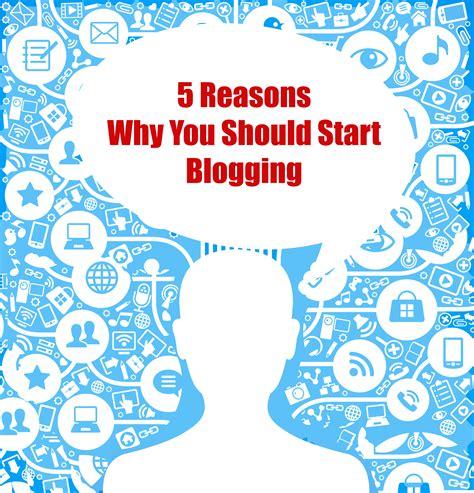 5 Reasons Why You Should 5 reasons why you should start blogging
