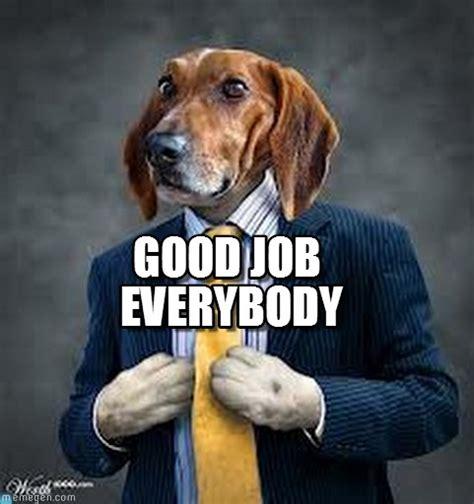 Great Job Meme - good job everybody dog meme on memegen