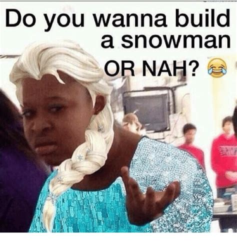Do You Want To Build A Snowman Meme - do vou wanna build a snowman or nah build a meme on sizzle