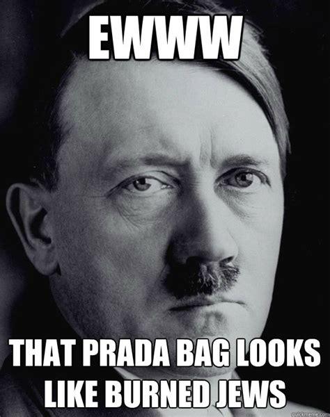 Ewww Meme - ewww that prada bag looks like burned jews sassy hitler
